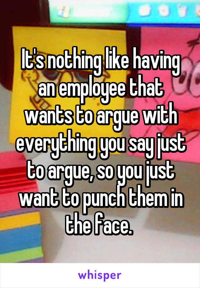 It's nothing like having an employee that wants to argue with everything you say just to argue, so you just want to punch them in the face.