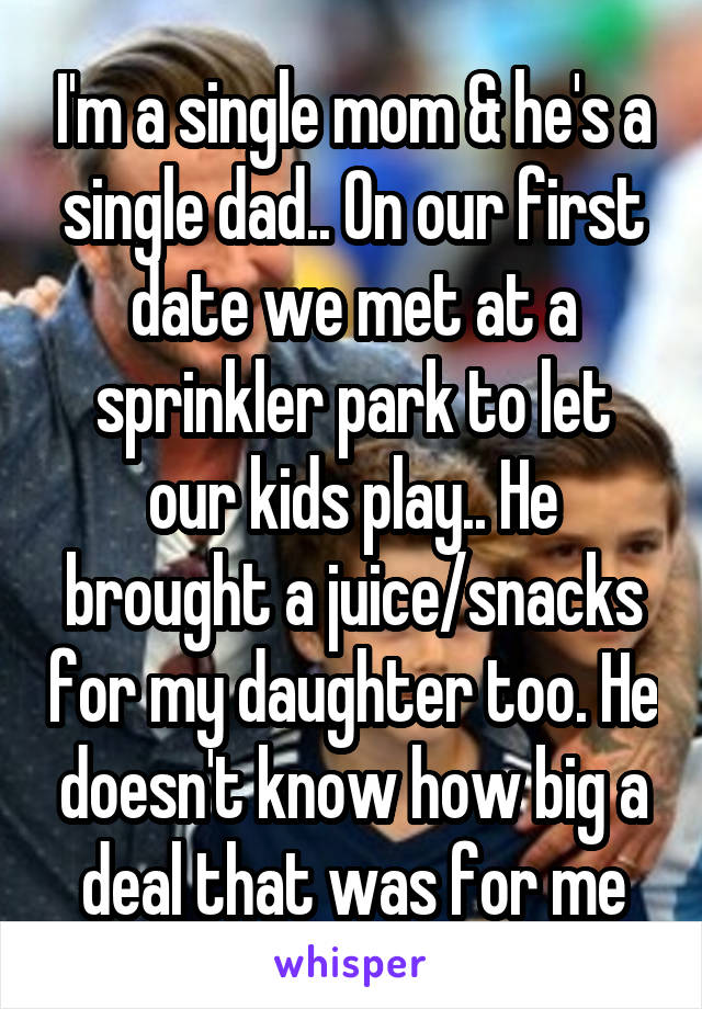I'm a single mom & he's a single dad.. On our first date we met at a sprinkler park to let our kids play.. He brought a juice/snacks for my daughter too. He doesn't know how big a deal that was for me