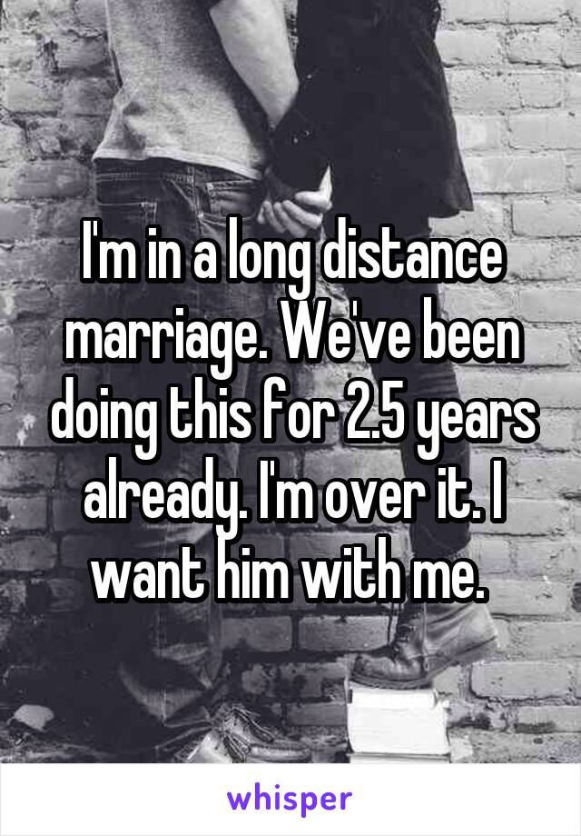 I'm in a long distance marriage. We've been doing this for 2.5 years already. I'm over it. I want him with me.