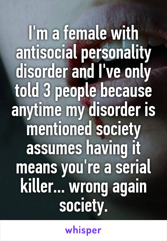 I'm a female with antisocial personality disorder and I've only told 3 people because anytime my disorder is mentioned society assumes having it means you're a serial killer... wrong again society.