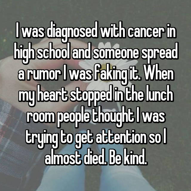 I was diagnosed with cancer in high school and someone spread a rumor I was faking it. When my heart stopped in the lunch room people thought I was trying to get attention so I almost died. Be kind.