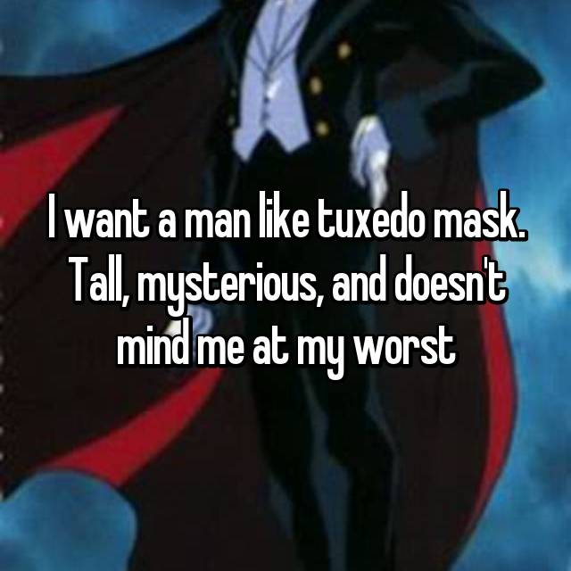 I want a man like tuxedo mask. Tall, mysterious, and doesn't mind me at my worst