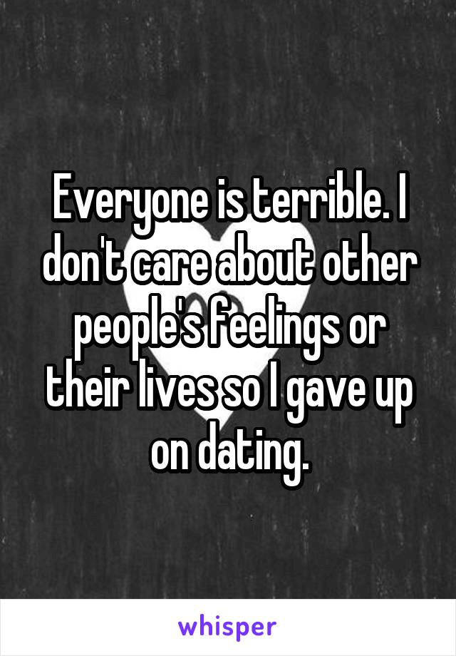 Everyone is terrible. I don't care about other people's feelings or their lives so I gave up on dating.