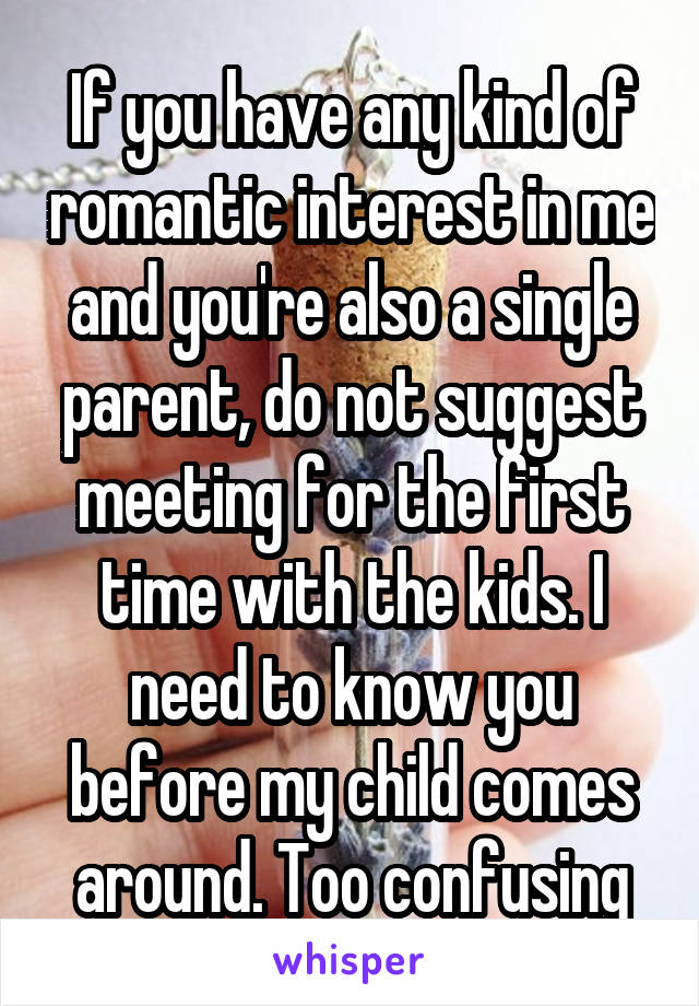If you have any kind of romantic interest in me and you're also a single parent, do not suggest meeting for the first time with the kids. I need to know you before my child comes around. Too confusing