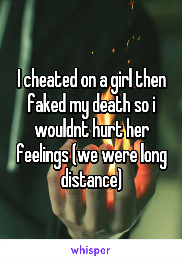 I cheated on a girl then faked my death so i wouldnt hurt her feelings (we were long distance)