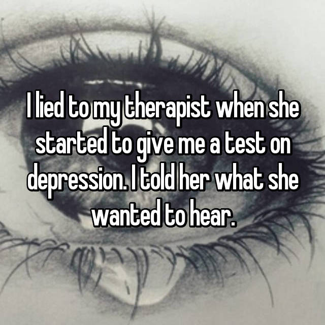 I lied to my therapist when she started to give me a test on depression. I told her what she wanted to hear.