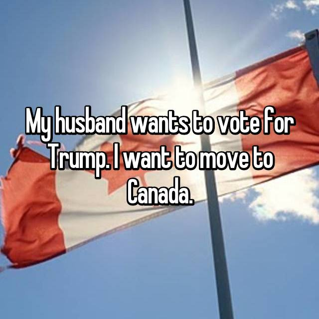 My husband wants to vote for Trump. I want to move to Canada.