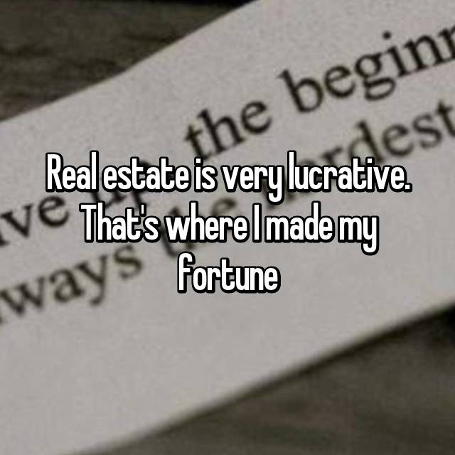 Real estate is very lucrative. That's where I made my fortune