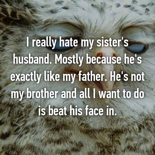 I really hate my sister's husband. Mostly because he's exactly like my father. He's not my brother and all I want to do is beat his face in.