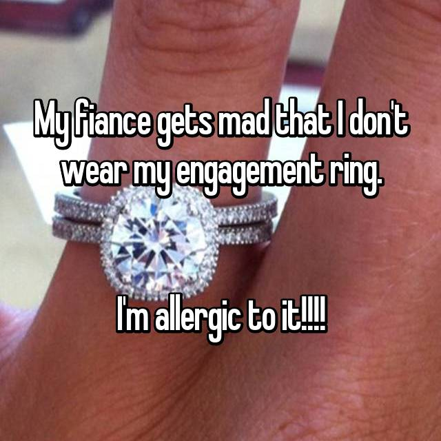 My fiance gets mad that I don't wear my engagement ring.   I'm allergic to it!!!!