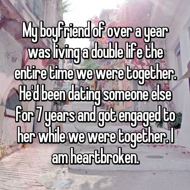 My boyfriend of over a year was living a double life the entire time we were together. He'd been dating someone else for 7 years and got engaged to her while we were together. I am heartbroken.