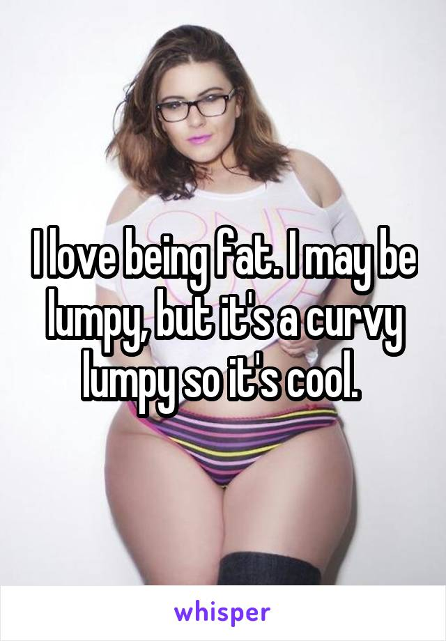 I love being fat. I may be lumpy, but it's a curvy lumpy so it's cool.
