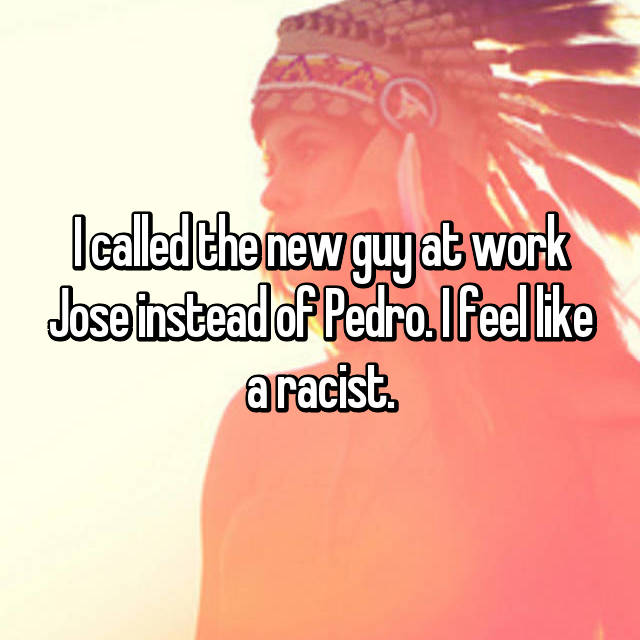 I called the new guy at work Jose instead of Pedro. I feel like a racist.