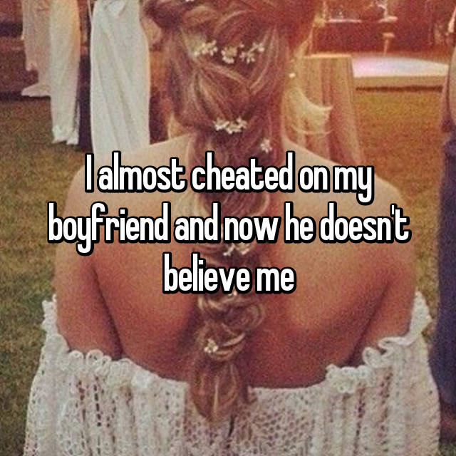 I almost cheated on my boyfriend and now he doesn't believe me 💔