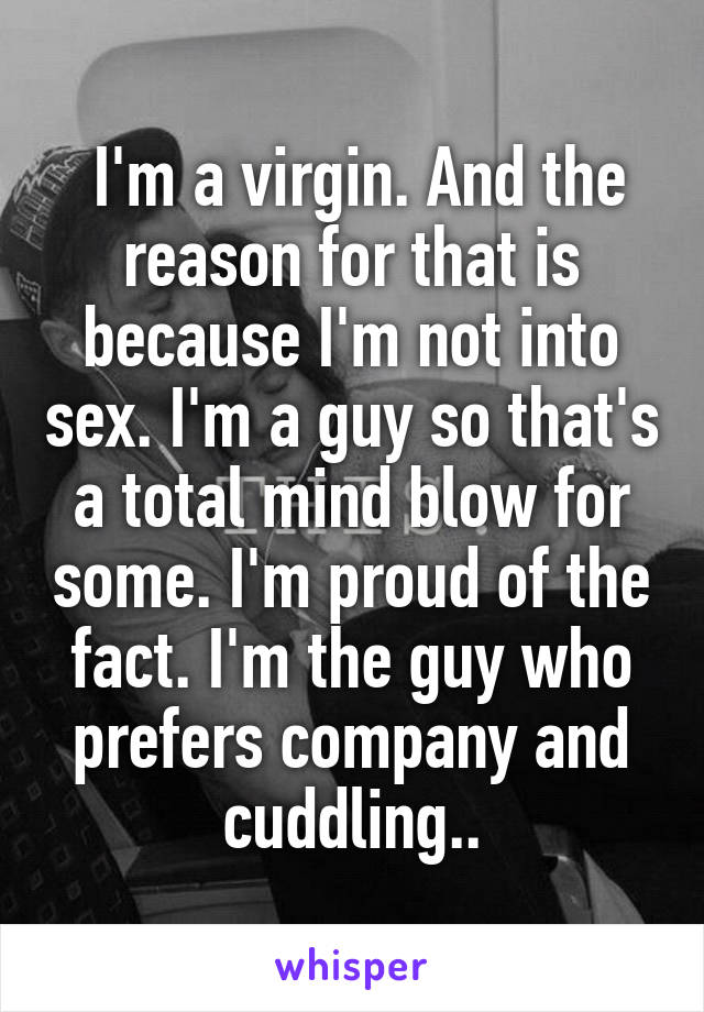 I'm a virgin. And the reason for that is because I'm not into sex. I'm a guy so that's a total mind blow for some. I'm proud of the fact. I'm the guy who prefers company and cuddling..