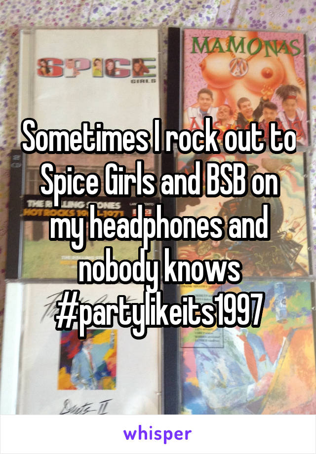 Sometimes I rock out to Spice Girls and BSB on my headphones and nobody knows #partylikeits1997