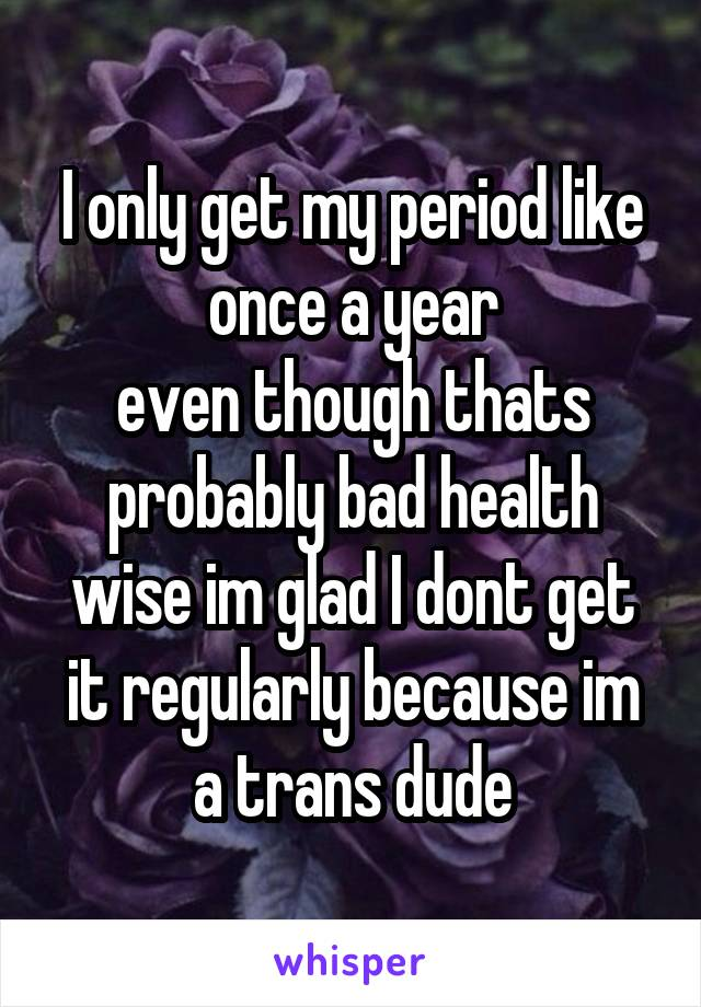 I only get my period like once a year even though thats probably bad health wise im glad I dont get it regularly because im a trans dude