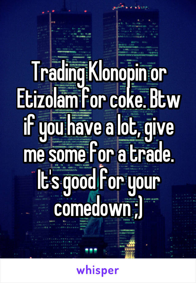 Trading Klonopin or Etizolam for coke  Btw if you have a lot