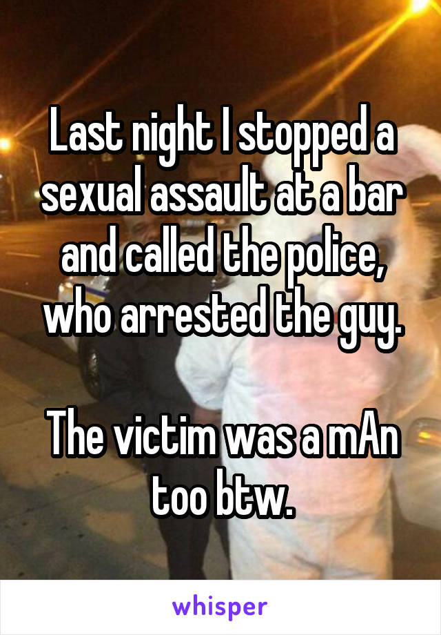 Last night I stopped a sexual assault at a bar and called the police, who arrested the guy.  The victim was a mAn too btw.