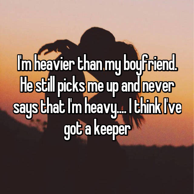 I'm heavier than my boyfriend. He still picks me up and never says that I'm heavy.... I think I've got a keeper