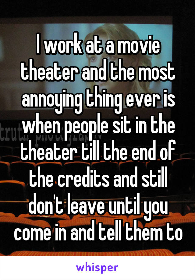 I work at a movie theater and the most annoying thing ever is when people sit in the theater till the end of the credits and still don't leave until you come in and tell them to