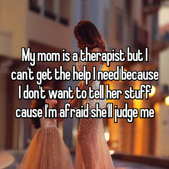 My mom is a therapist but I can't get the help I need because I don't want to tell her stuff cause I'm afraid she'll judge me