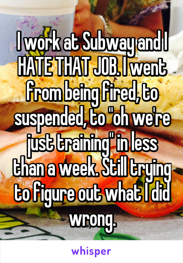 "I work at Subway and I HATE THAT JOB. I went from being fired, to suspended, to ""oh we're just training"" in less than a week. Still trying to figure out what I did wrong."