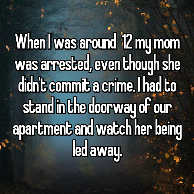 When I was around  12 my mom was arrested, even though she didn't commit a crime. I had to stand in the doorway of our apartment and watch her being led away.