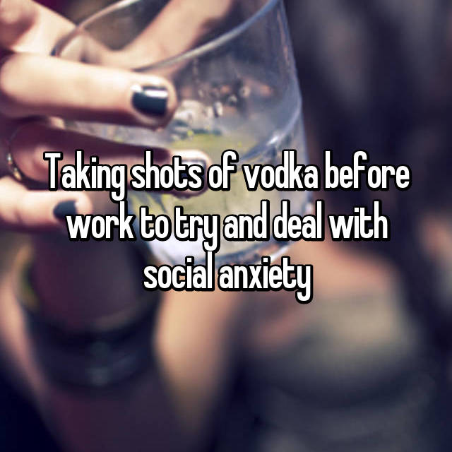 Taking shots of vodka before work to try and deal with social anxiety
