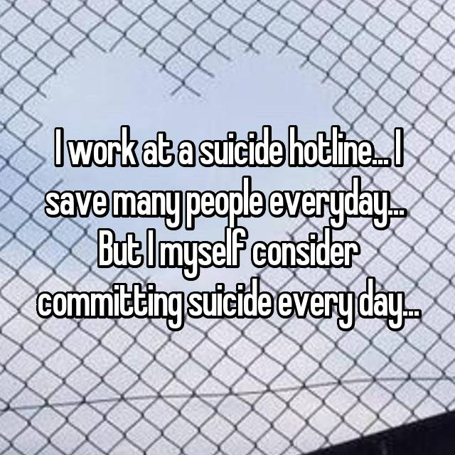 I work at a suicide hotline... I save many people everyday...  But I myself consider committing suicide every day...