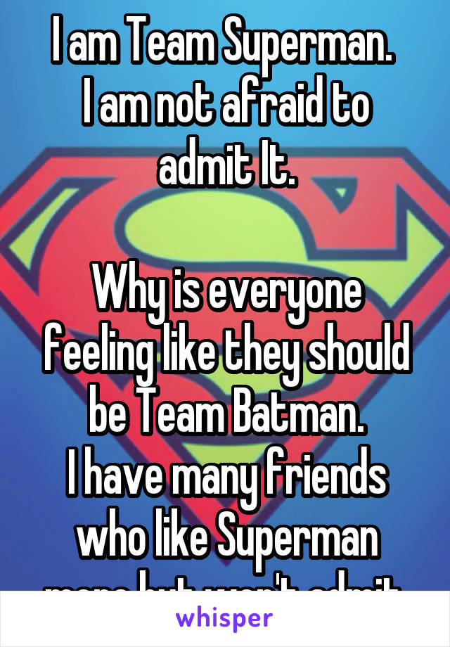 I am Team Superman.  I am not afraid to admit It.  Why is everyone feeling like they should be Team Batman. I have many friends who like Superman more but won't admit.