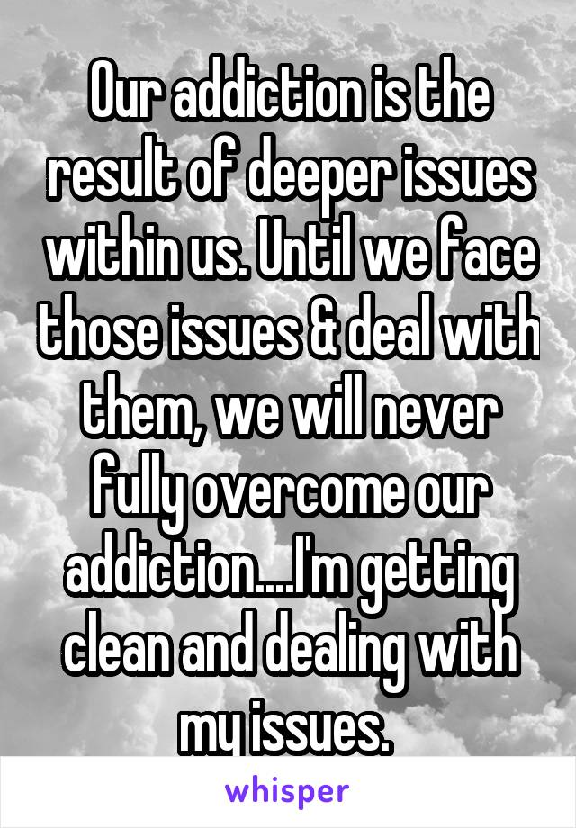 Our addiction is the result of deeper issues within us. Until we face those issues & deal with them, we will never fully overcome our addiction....I'm getting clean and dealing with my issues.