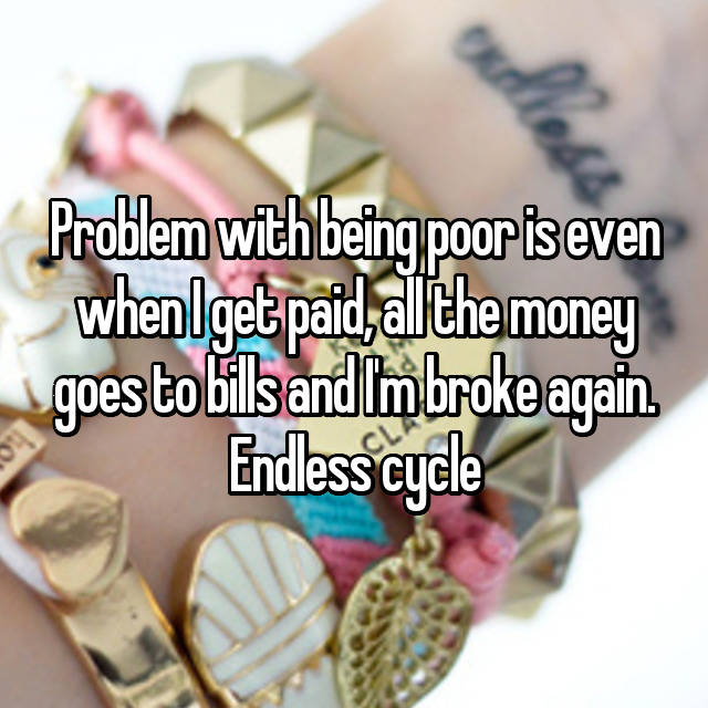 Problem with being poor is even when I get paid, all the money goes to bills and I'm broke again. Endless cycle😑