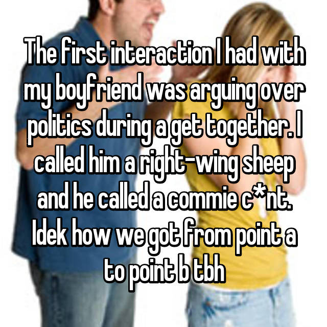 The first interaction I had with my boyfriend was arguing over politics during a get together. I called him a right-wing sheep and he called a commie c*nt. Idek how we got from point a to point b tbh