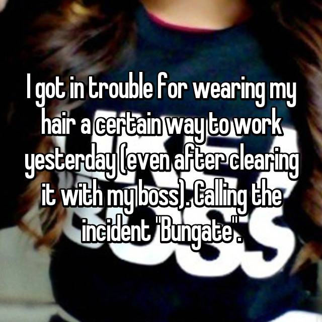 "I got in trouble for wearing my hair a certain way to work yesterday (even after clearing it with my boss). Calling the incident ""Bungate"". 😂"
