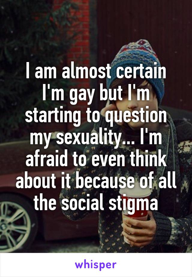 I am almost certain I'm gay but I'm starting to question my sexuality... I'm afraid to even think about it because of all the social stigma