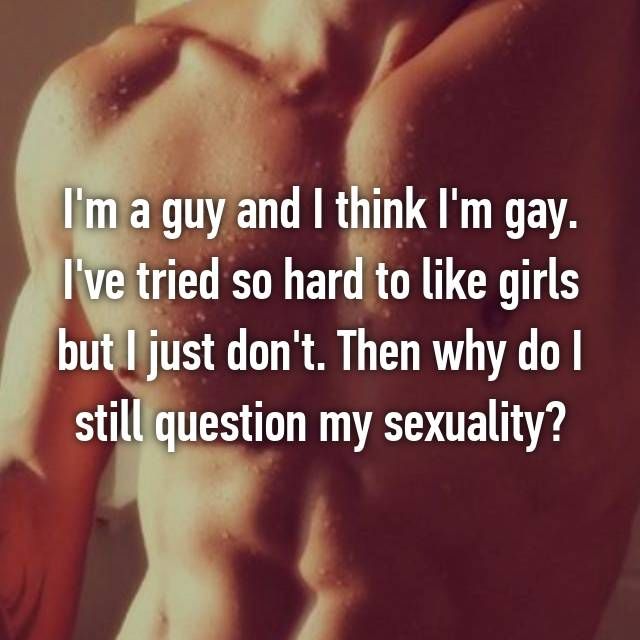 I'm a guy and I think I'm gay. I've tried so hard to like girls but I just don't. Then why do I still question my sexuality?