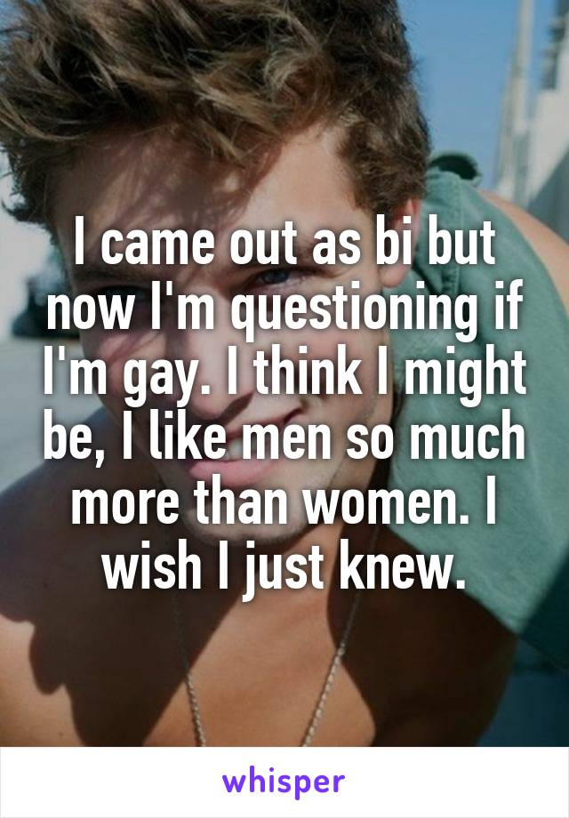 I came out as bi but now I'm questioning if I'm gay. I think I might be, I like men so much more than women. I wish I just knew.