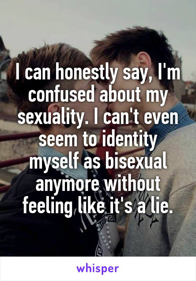 I can honestly say, I'm confused about my sexuality. I can't even seem to identity myself as bisexual anymore without feeling like it's a lie.