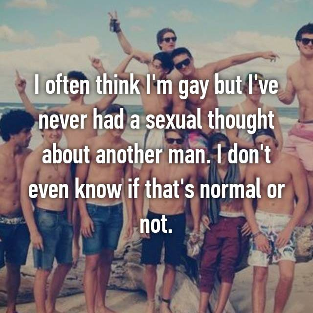 I often think I'm gay but I've never had a sexual thought about another man. I don't even know if that's normal or not.