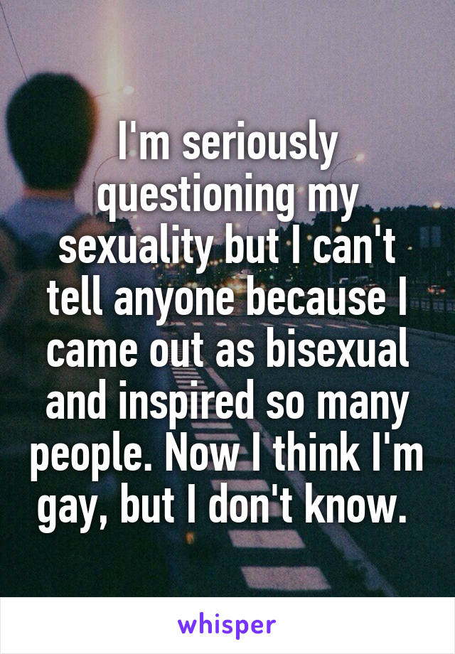 I'm seriously questioning my sexuality but I can't tell anyone because I came out as bisexual and inspired so many people. Now I think I'm gay, but I don't know.