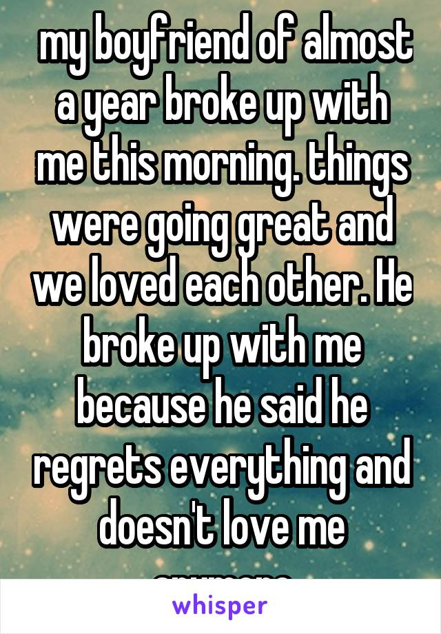 my boyfriend of almost a year broke up with me this morning. things were going great and we loved each other. He broke up with me because he said he regrets everything and doesn't love me anymore