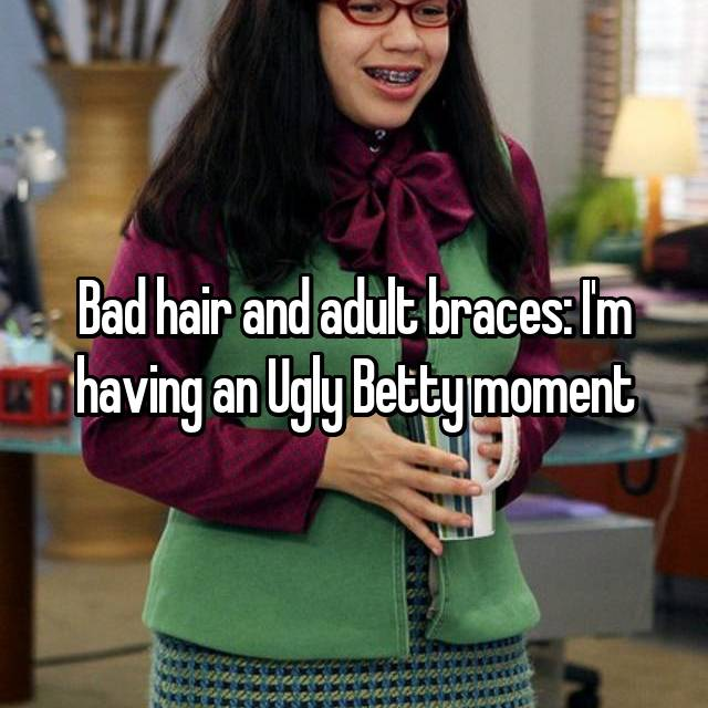 Bad hair and adult braces: I'm having an Ugly Betty moment