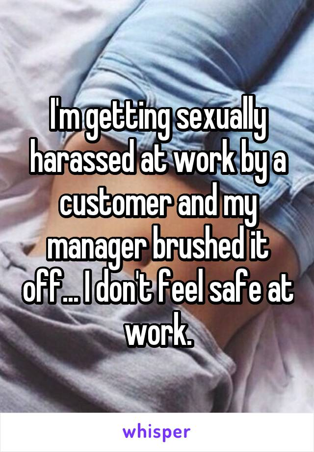I'm getting sexually harassed at work by a customer and my manager brushed it off... I don't feel safe at work.