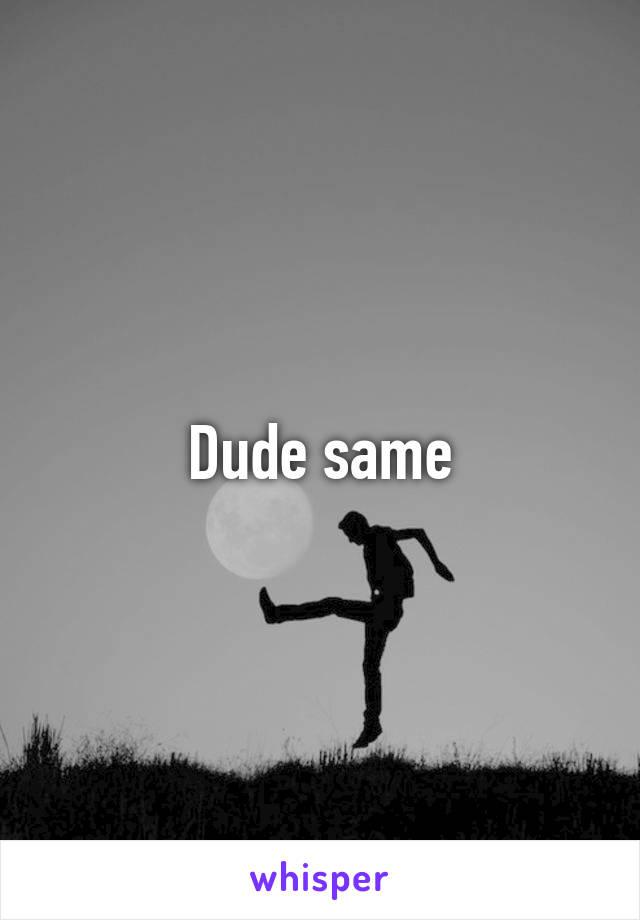 Dude same