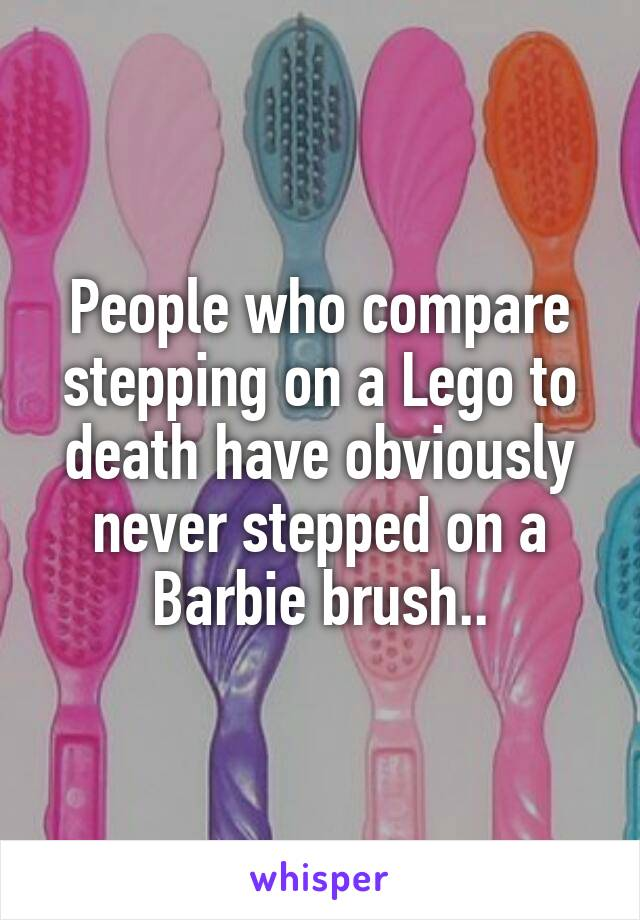 People who compare stepping on a Lego to death have obviously never stepped on a Barbie brush..