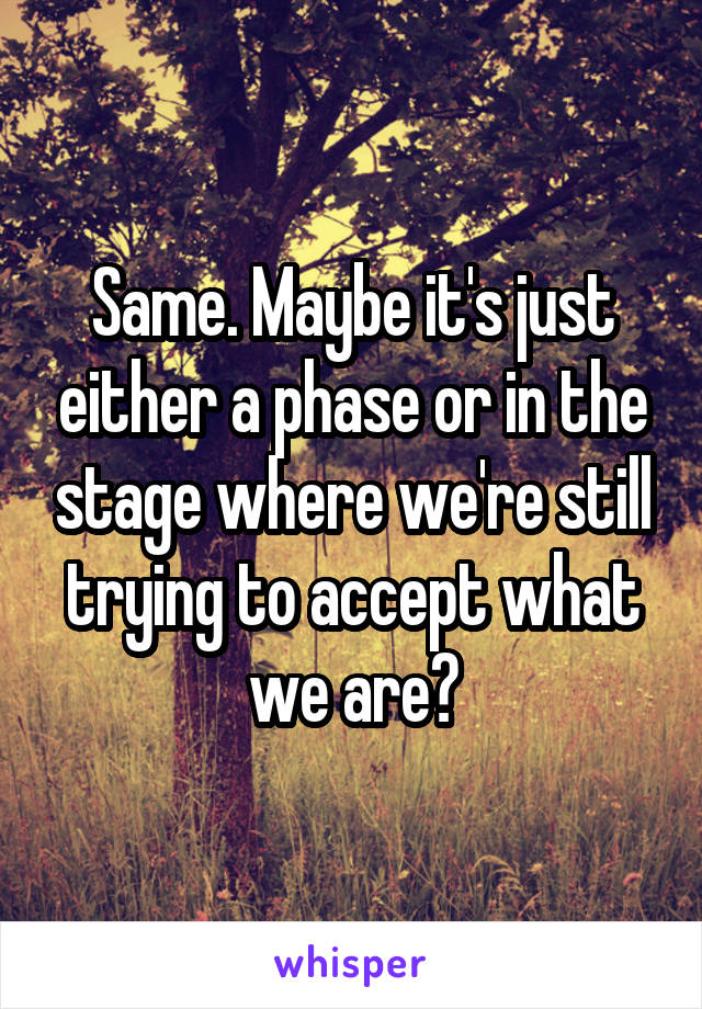 Same. Maybe it's just either a phase or in the stage where we're still trying to accept what we are?