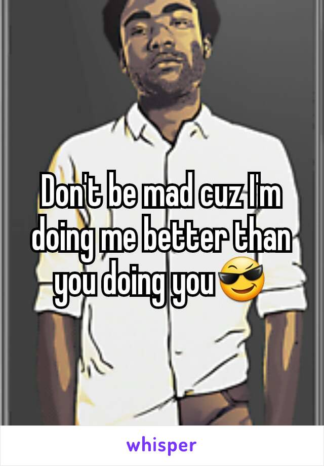 Don't be mad cuz I'm doing me better than you doing you😎