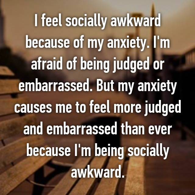 I feel socially awkward because of my anxiety. I'm afraid of being judged or embarrassed. But my anxiety causes me to feel more judged and embarrassed than ever because I'm being socially awkward.