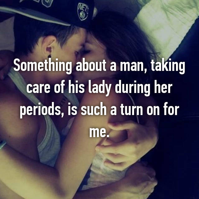 Something about a man, taking care of his lady during her periods, is such a turn on for me.